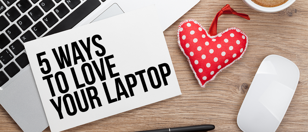 5 Ways to Love Your Laptop (and Make It Last Longer)